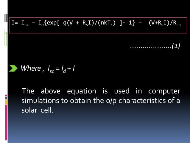 I= Isc – Io{exp[ q(V + RsI)/(nkTk) ]- 1} – (V+RsI)/Rsh ………………..(1) Where , Isc = Id + I The above equation is used in comp...