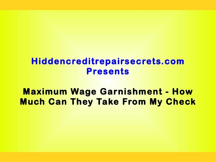Hiddencreditrepairsecrets.com            PresentsMaximum Wage Garnishment - HowMuch Can They Take From My Check