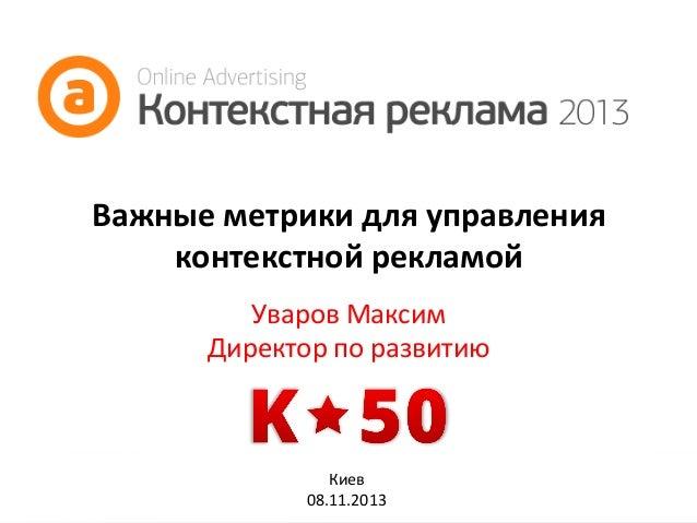 Важные  метрики  для  управления   контекстной  рекламой   Уваров  Максим   Директор  по  развитию  ...