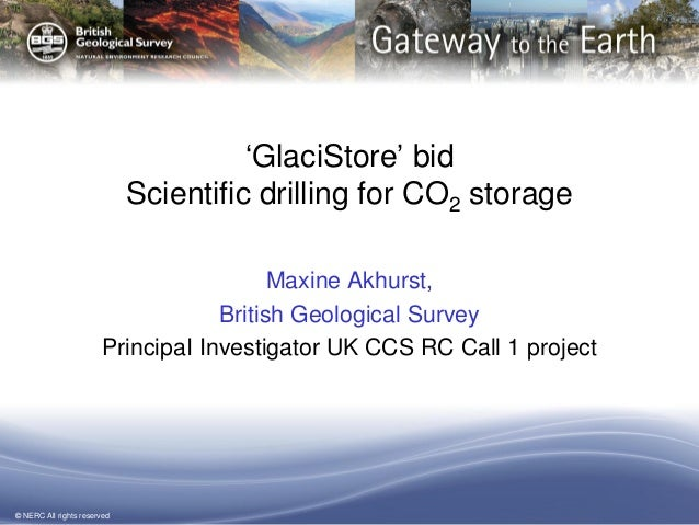 © NERC All rights reserved 'GlaciStore' bid Scientific drilling for CO2 storage Maxine Akhurst, British Geological Survey ...