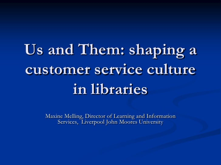 Us and Them: shaping a customer service culture       in libraries   Maxine Melling, Director of Learning and Information ...