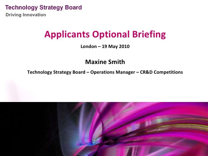 Applicants Optional Briefing London – 19 May 2010 Maxine Smith Technology Strategy Board – Operations Manager – CR&D Compe...