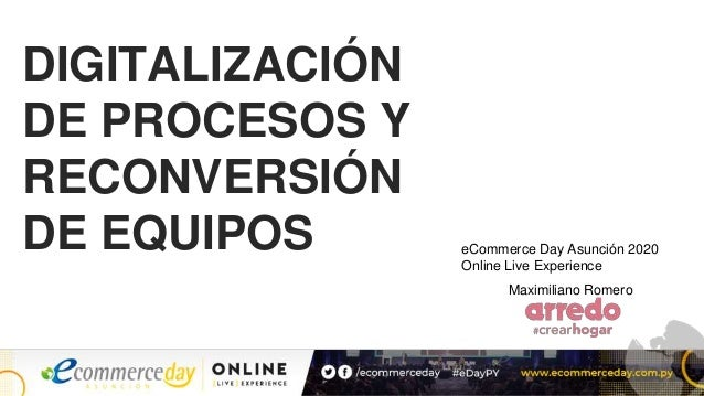 DIGITALIZACIÓN DE PROCESOS Y RECONVERSIÓN DE EQUIPOS Maximiliano Romero eCommerce Day Asunción 2020 Online Live Experience