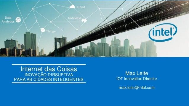 Intel Confidential Internet das Coisas INOVAÇÃO DIRSUPTIVA PARA AS CIDADES INTELIGENTES Max Leite IOT Innovation Director ...