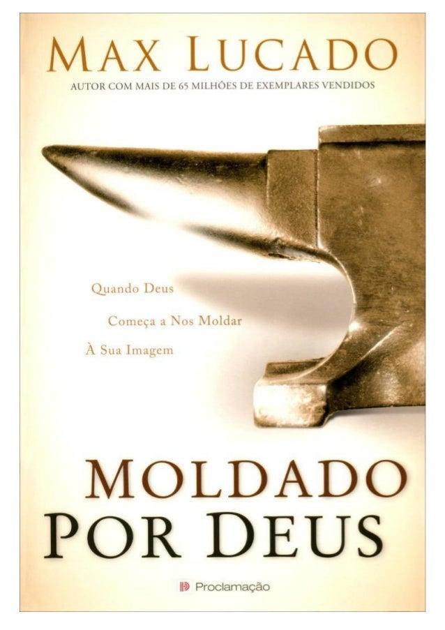 Max Lucado Moldado por Deus Quando Deus começa a nos moldar à sua imagem Título original: On the anvil Tradução: Marisa Ve...