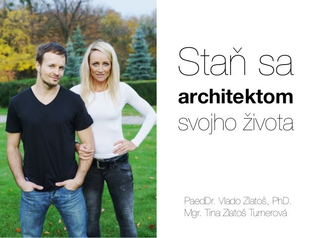 Staň sa architektom svojho života PaedDr. Vlado Zlatoš, PhD. Mgr. Tina Zlatoš Turnerová
