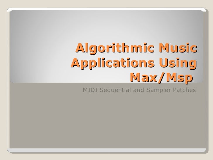 Algorithmic Music Applications Using Max/Msp  MIDI Sequential and Sampler Patches