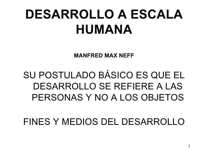 DESARROLLO A ESCALA HUMANA MANFRED MAX NEFF <ul><li>SU POSTULADO BÁSICO ES QUE EL DESARROLLO SE REFIERE A LAS PERSONAS Y N...