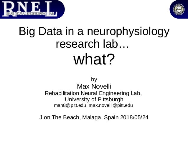 Big Data in a neurophysiology research lab… what? by Max Novelli Rehabilitation Neural Engineering Lab, University of Pitt...