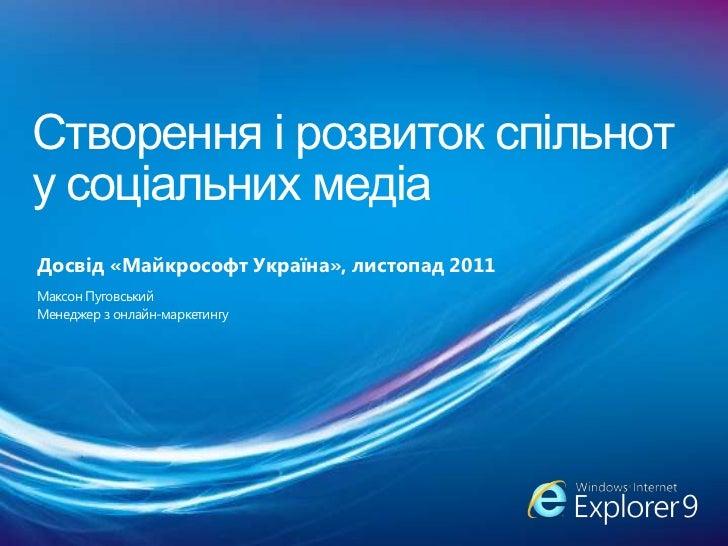 Створення і розвиток спільноту соціальних медіаДосвід «Майкрософт Україна», листопад 2011Максон ПуговськийМенеджер з онлай...