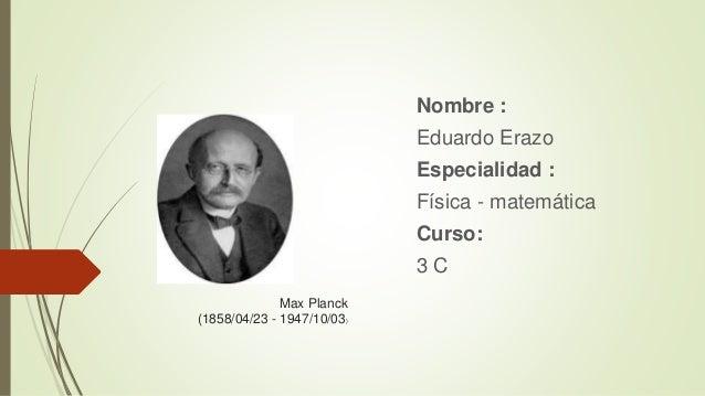 Max Planck (1858/04/23 - 1947/10/03) Nombre : Eduardo Erazo Especialidad : Física - matemática Curso: 3 C