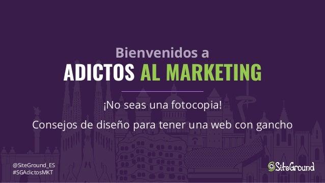 Bienvenidos a ADICTOS AL MARKETING ¡No seas una fotocopia! Consejos de diseño para tener una web con gancho @SiteGround_ES...