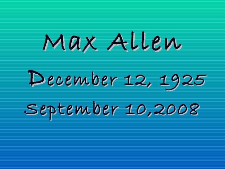 <ul><li>Max Allen </li></ul><ul><li>D ecember 12, 1925 </li></ul><ul><li>September 10,2008 </li></ul>