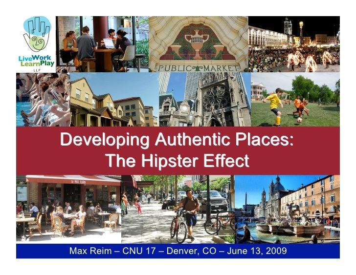 Developing Authentic Places:      The Hipster Effect     Max Reim – CNU 17 – Denver, CO – June 13, 2009