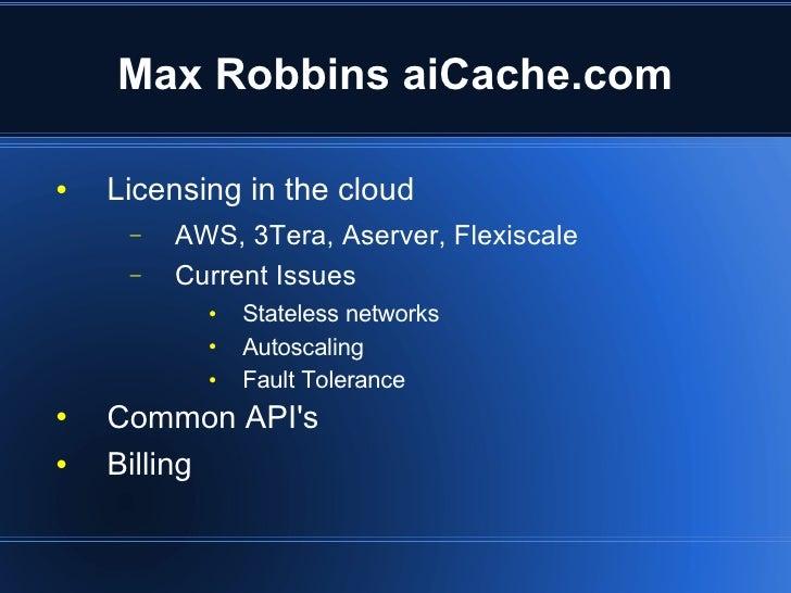 Max Robbins aiCache.com <ul><li>Licensing in the cloud </li></ul><ul><ul><li>AWS, 3Tera, Aserver, Flexiscale </li></ul></u...