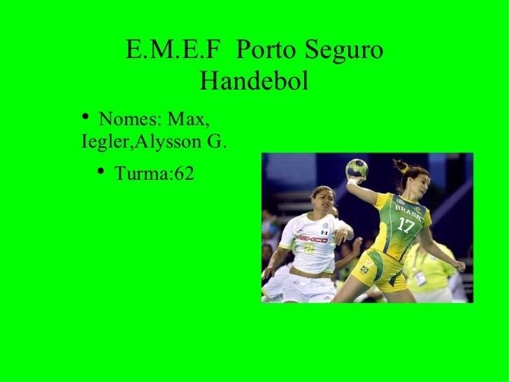 E.M.E.F  Porto Seguro Handebol <ul><li>Nomes: Max, Iegler,Alysson G. </li></ul><ul><li>Turma:62 </li></ul>