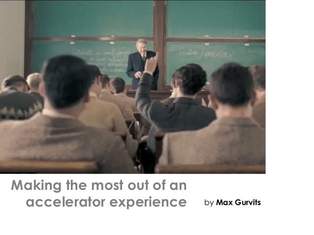 Making the most out of an accelerator experience by Max Gurvits