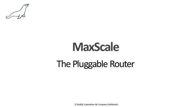 ©  SkySQL  Corporation  Ab.  Company  Confidential. MaxScale The  Pluggable  Router