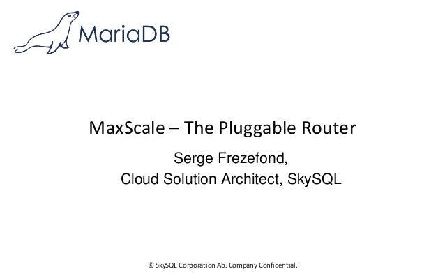 © SkySQL Corporation Ab. Company Confidential. MaxScale – The Pluggable Router Serge Frezefond, Cloud Solution Architect, ...