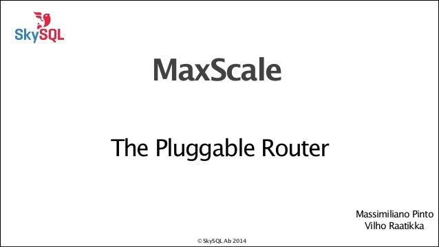 MaxScale The Pluggable Router Massimiliano Pinto Vilho Raatikka © SkySQL Ab 2014