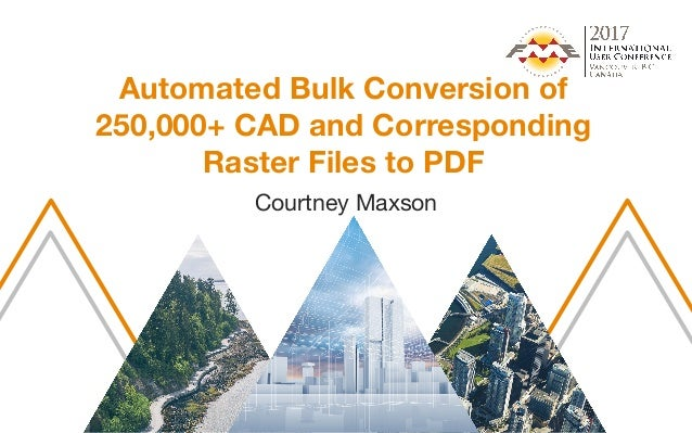 Automated Bulk Conversion of 250,000+ CAD and Corresponding Raster Files to PDF Courtney Maxson