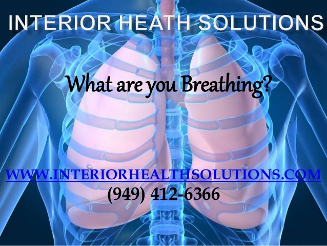 What are you Breathing? WWW.INTERIORHEALTHSOLUTIONS.COM (949) 412-6366