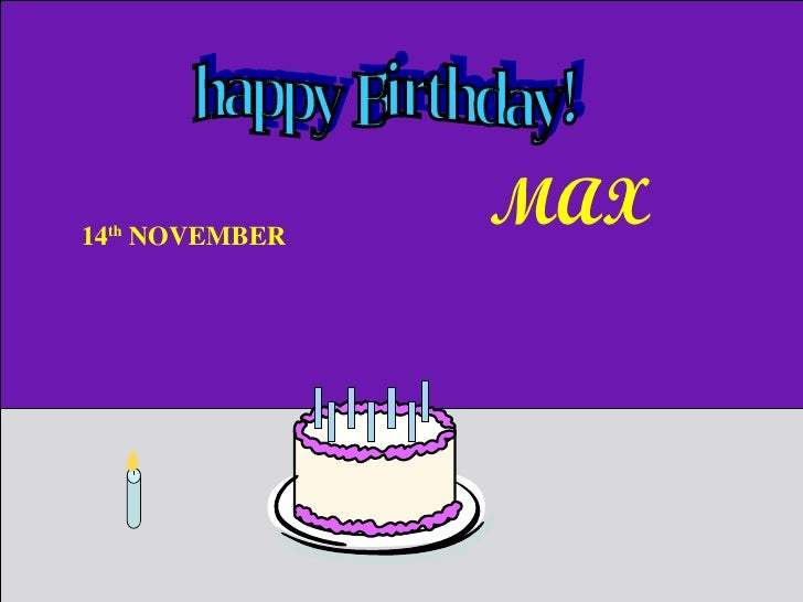 happy Birthday! 14 th  NOVEMBER  MAX