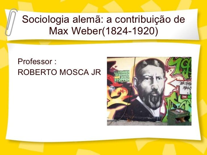 Sociologia alem ã: a contribuição de Max Weber(1824-1920) <ul><li>Professor : </li></ul><ul><li>ROBERTO MOSCA JR </li></ul>