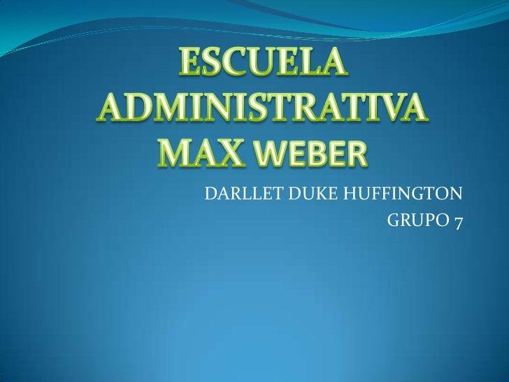 ESCUELA ADMINISTRATIVA <br />MAXWEBER<br />DARLLET DUKE HUFFINGTON<br />GRUPO 7<br />