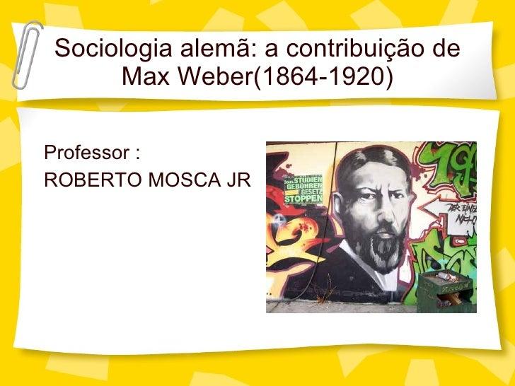 Sociologia alem ã: a contribuição de Max Weber(1864-1920) <ul><li>Professor : </li></ul><ul><li>ROBERTO MOSCA JR </li></ul>