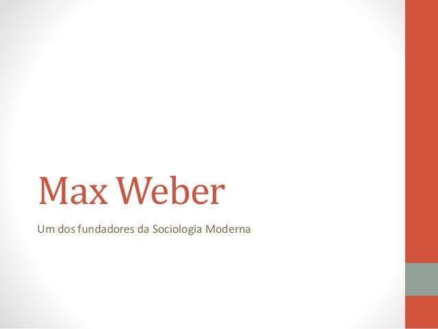 Max Weber Um dos fundadores da Sociologia Moderna