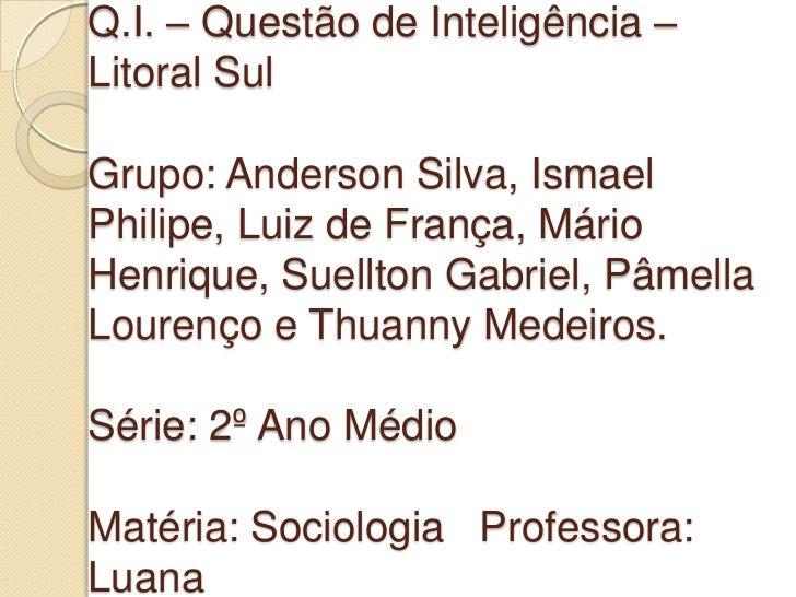 Q.I. – Questão de Inteligência –Litoral SulGrupo: Anderson Silva, IsmaelPhilipe, Luiz de França, MárioHenrique, Suellton G...