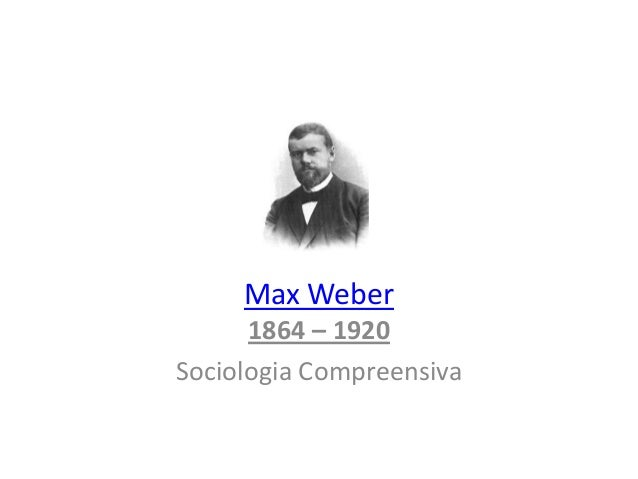 Max Weber 1864 – 1920 Sociologia Compreensiva