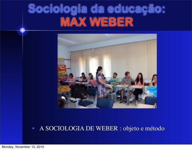 Sociologia da educação: MAX WEBER • A SOCIOLOGIA DE WEBER : objeto e método   Monday, November 15, 2010