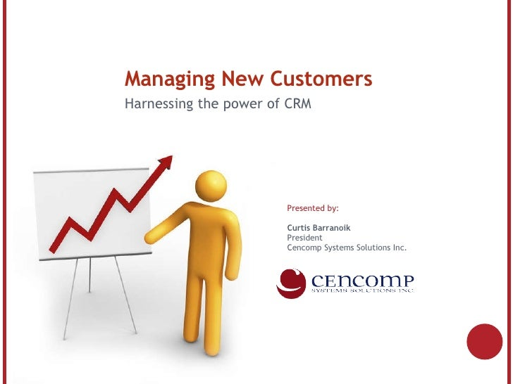 Managing New Customers Harnessing the power of CRM Presented by: Curtis Barranoik President Cencomp Systems Solutions Inc.