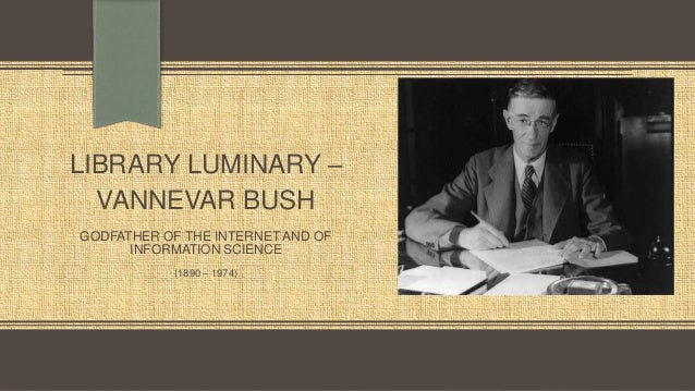 LIBRARY LUMINARY – VANNEVAR BUSH GODFATHER OF THE INTERNET AND OF INFORMATION SCIENCE (1890 – 1974)