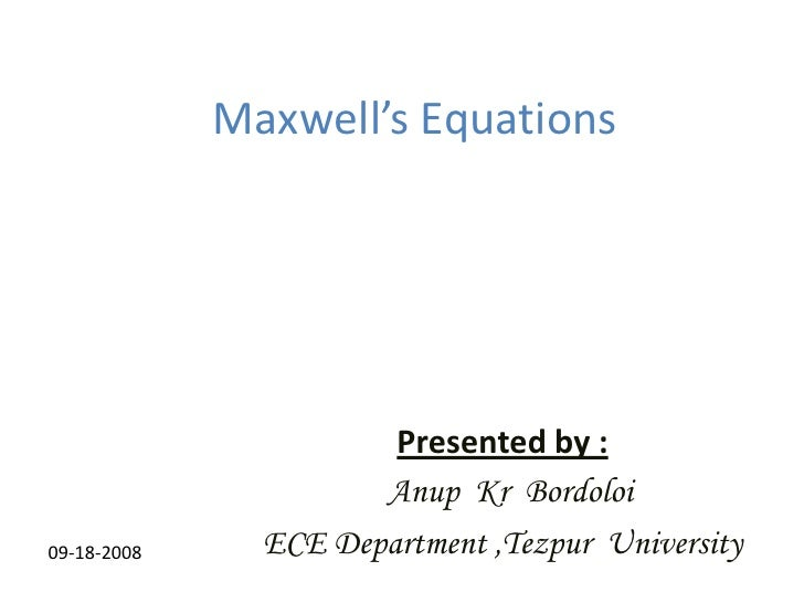 Maxwell's Equations<br />Presented by :<br />Anup  Kr  Bordoloi<br />ECE Department ,Tezpur  University<br />09-18-2008<br />