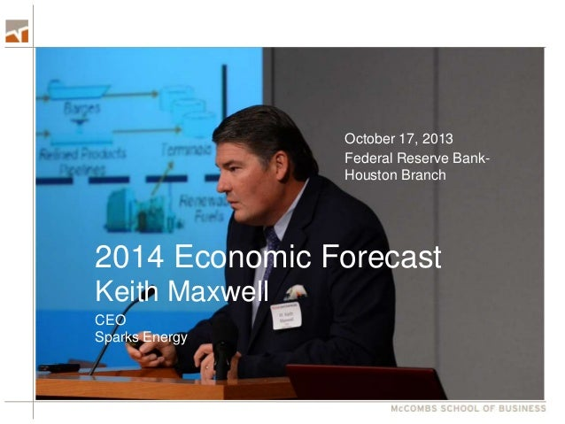 October 17, 2013 Federal Reserve BankHouston Branch  2014 Economic Forecast Keith Maxwell CEO Sparks Energy