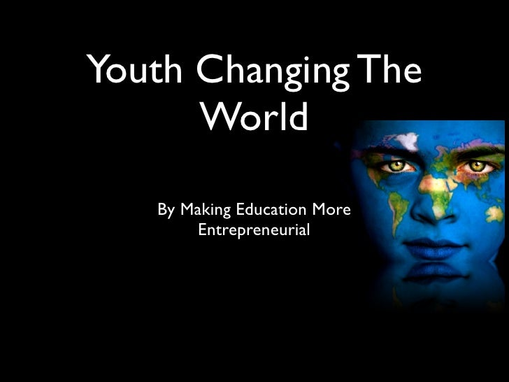 Youth Changing The       World     By Making Education More         Entrepreneurial