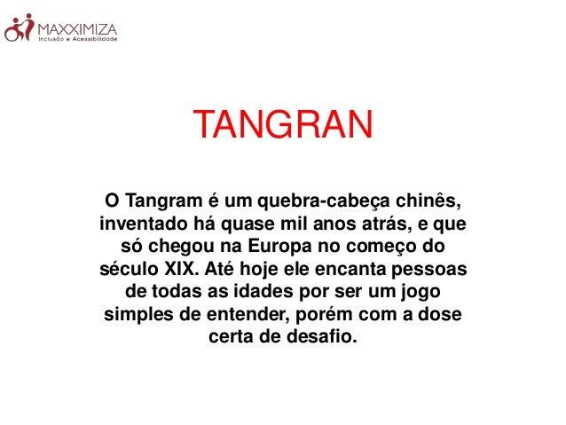 TANGRAN O Tangram é um quebra-cabeça chinês, inventado há quase mil anos atrás, e que só chegou na Europa no começo do séc...