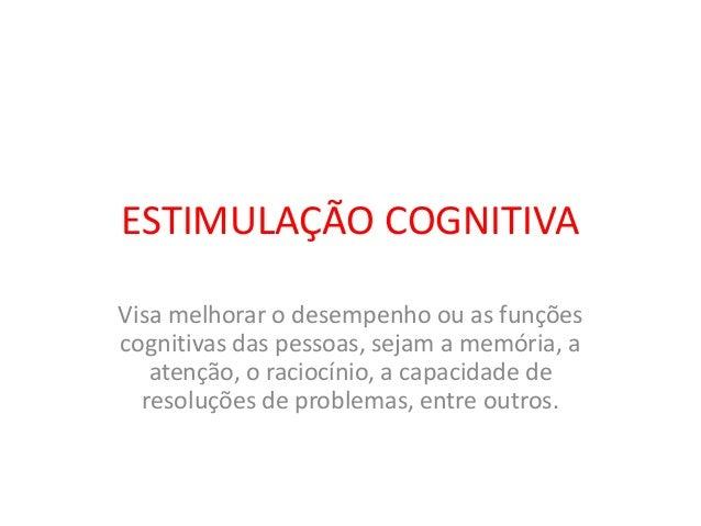 ESTIMULAÇÃO COGNITIVA Visa melhorar o desempenho ou as funções cognitivas das pessoas, sejam a memória, a atenção, o racio...