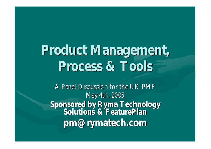 Product Management,   Process & Tools  A Panel Discussion for the UK PMF            May 4th, 2005 Sponsored by Ryma Techno...
