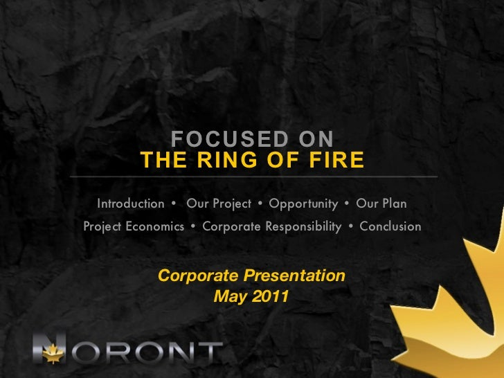 FOCUSED ON         THE RING OF FIRE  Introduction • Our Project • Opportunity • Our PlanProject Economics • Corporate Resp...