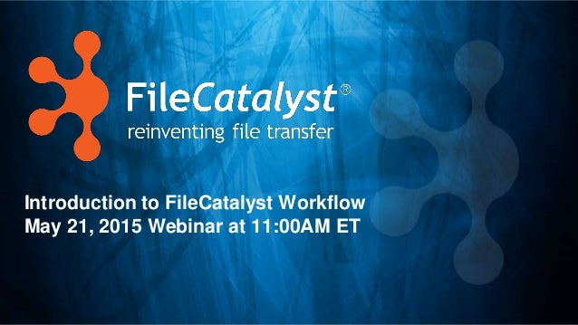 Introduction to FileCatalyst Workflow May 21, 2015 Webinar at 11:00AM ET
