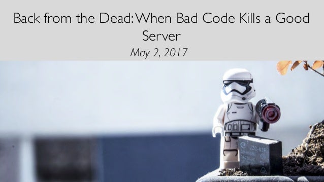 Back from the Dead:When Bad Code Kills a Good Server May 2, 2017