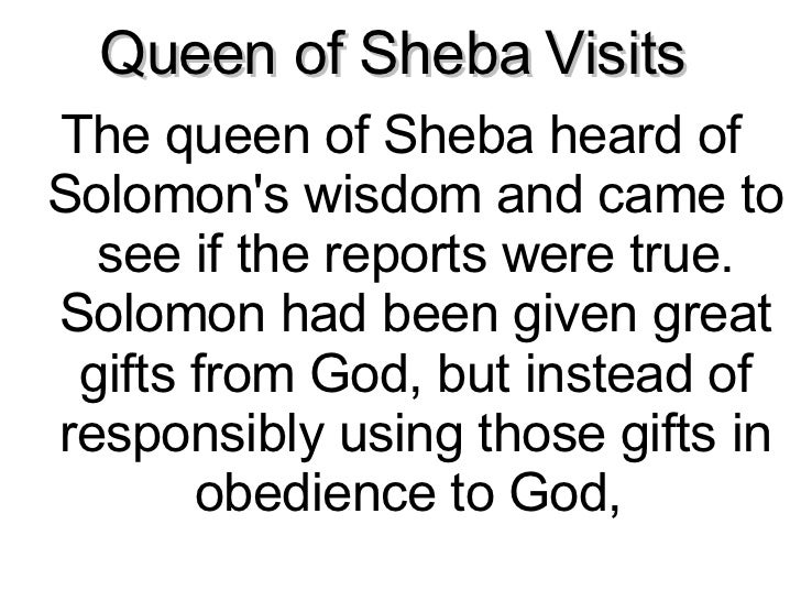 Queen of Sheba Visits  <ul><li>The queen of Sheba heard of Solomon's wisdom and came to see if the reports were true. Solo...