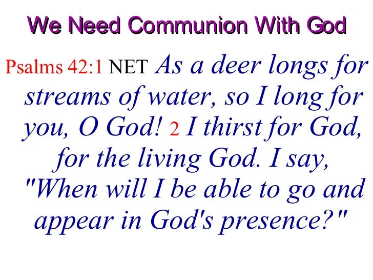 We Need Communion With God <ul><li>Psalms 42:1  NET   As a deer longs for streams of water, so I long for you, O God!   2 ...