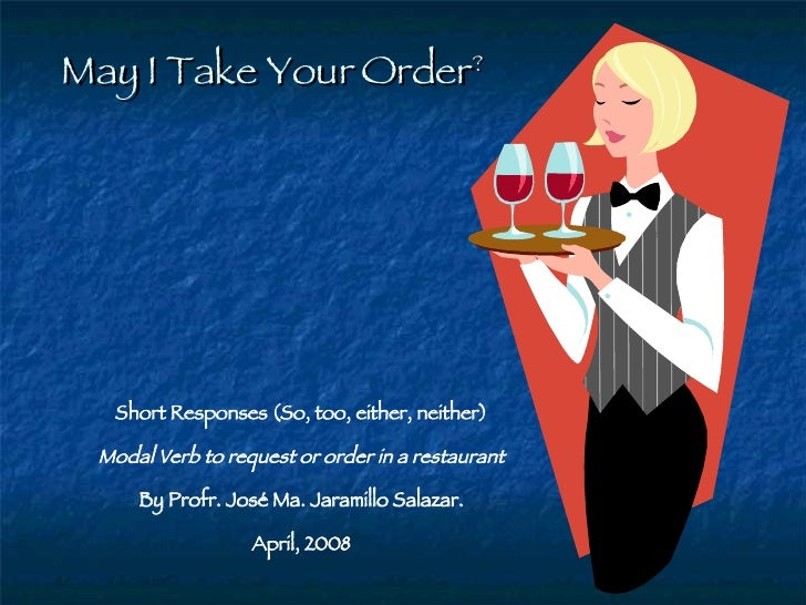 May I Take Your Order ? Short Responses (So, too, either, neither) Modal Verb to request or order in a restaurant By Profr...