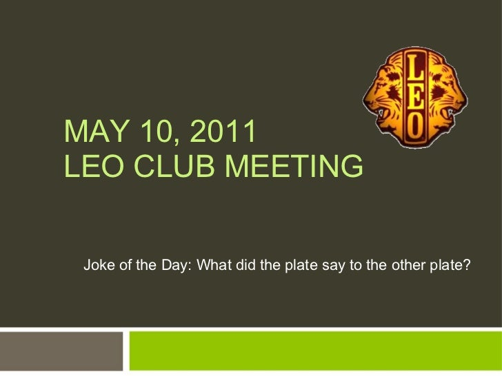 MAY 10, 2011 LEO CLUB MEETING Joke of the Day: What did the plate say to the other plate?