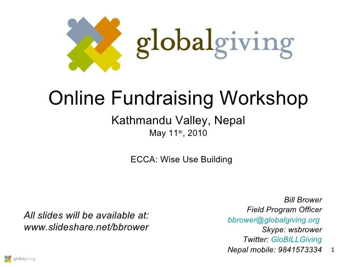 Online Fundraising Workshop Kathmandu Valley, Nepal May 11 th , 2010 Bill Brower Field Program Officer [email_address]   S...